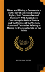 Mines And Mining; A Commentary On The Law Of Mines And Mining Rights, Both Common Law And Statutory; With Appendices Containing The Federal Statute And The Statutes Of The Western States And Territori