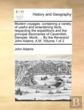 Modern Voyages: Containing A Variety Of Useful And Entertaining Facts, Respecting The Expeditions And The Principal Discoveries Of Cavendish, Dampier,