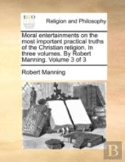 Moral Entertainments On The Most Important Practical Truths Of The Christian Religion. In Three Volumes. By Robert Manning.  Volume 3 Of 3