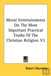 Moral Entertainments On The Most Important Practical Truths Of The Christian Religion V2