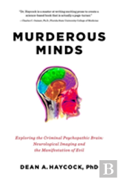 Murderous Minds - Exploring The Criminal Psychopathic Brain: Neurological Imaging And The Manifestation Of Evil