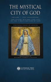 Mystical City Of God, Volume I &Quote;The Conception&Quote;: The Divine History And Life Of The Virgin Mother Of God