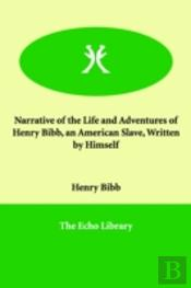 Narrative Of The Life And Adventures Of Henry Bibb, An American Slave, Written By Himself
