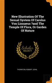 New Illustration Of The Sexual System Of Carolus Von Linnaeus ?And The Temple Of Flora, Or Garden Of Nature