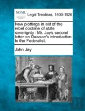 New Plottings In Aid Of The Rebel Doctrine Of State Soverignty : Mr. Jay'S Second Letter On Dawson'S Introduction To The Federalist.