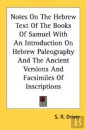 Notes On The Hebrew Text Of The Books Of Samuel With An Introduction On Hebrew Paleography And The Ancient Versions And Facsimiles Of Inscriptions