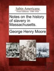 Notes On The History Of Slavery In Massachusetts.