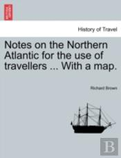 Notes On The Northern Atlantic For The Use Of Travellers ... With A Map.