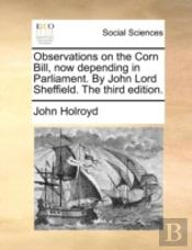 Observations On The Corn Bill, Now Depending In Parliament. By John Lord Sheffield. The Third Edition.