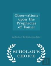 Observations Upon The Prophecies Of Daniel - Scholar'S Choice Edition