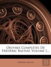 Oeuvres Completes De Frederic Bastiat, Volume 1...