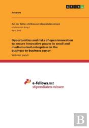 Opportunities And Risks Of Open Innovation To Ensure Innovative Power In Small And Medium-Sized Enterprises In The Business-To-Business Sector