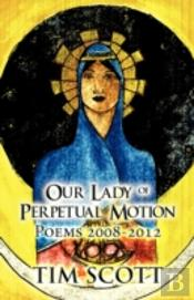 Our Lady Of Perpetual Motion: Poems 2008-2012