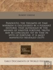 Pandosto, The Triumph Of Time Wherein Is Discouered By A Pleasant Historie, That Although By The Meanes Of Sinister Fortune, Truth May Be Concealed, Y