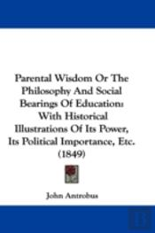 Parental Wisdom Or The Philosophy And Social Bearings Of Education