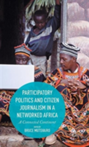 Participatory Politics And Citizen Journalism In A Networked Africa