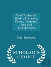 Paul Richards' Book Of Breads, Cakes, Pastries, Ices And Sweetmeats - Scholar'S Choice Edition