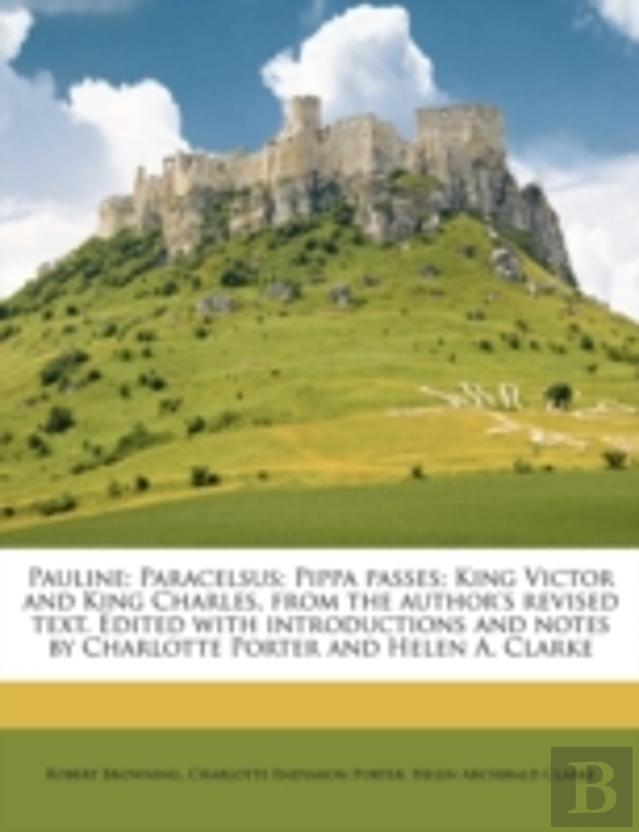 Pauline; Paracelsus; Pippa Passes; King Victor And King Charles, From The Author'S Revised Text. Edited With Introductions And Notes By Charlotte Port