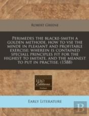 Perimedes The Blacke-Smith A Golden Methode, How To Vse The Minde In Pleasant And Profitable Exercise: Wherein Is Contained Speciall Principles Fit Fo