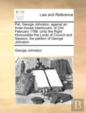 Pet. George Johnston, Against An Inner-House Interlocutor, Of 23d February 1788. Unto The Right Honourable The Lords Of Council And Session, The Petit