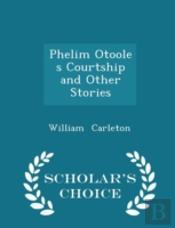 Phelim Otoole S Courtship And Other Stories - Scholar'S Choice Edition