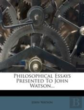 Philosophical Essays Presented To John Watson...