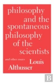 Philosophy And The Spontaneous Philosophy Of The Scientists And Other Essays