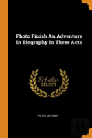 Photo Finish An Adventure In Biography In Three Acts