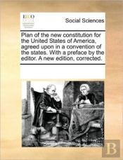 Plan Of The New Constitution For The United States Of America, Agreed Upon In A Convention Of The States. With A Preface By The Editor. A New Edition,