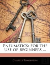 Pneumatics: For The Use Of Beginners ...