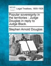 Popular Sovereignty In The Territories : Judge Douglas In Reply To Judge Black.