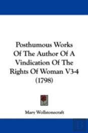 Posthumous Works Of The Author Of A Vindication Of The Rights Of Woman V3-4 (1798)