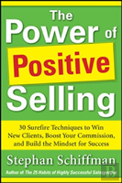 Power Of Positive Selling: 30 Surefire Techniques To Win New Clients, Boost Your Commission, And Build The Mindset For Success