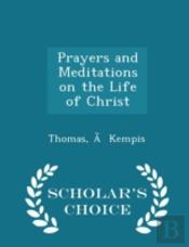 Prayers And Meditations On The Life Of Christ - Scholar'S Choice Edition