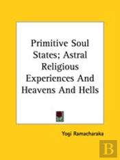 Primitive Soul States; Astral Religious Experiences And Heavens And Hells