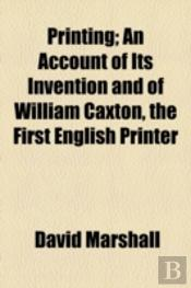 Printing; An Account Of Its Invention And Of William Caxton, The First English Printer