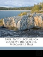 Prof. Blot'S Lectures On Cookery : Deliv