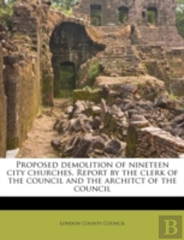 Proposed Demolition Of Nineteen City Churches. Report By The Clerk Of The Council And The Architct Of The Council