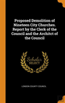 Bertrand.pt - Proposed Demolition Of Nineteen City Churches. Report By The Clerk Of The Council And The Architct Of The Council