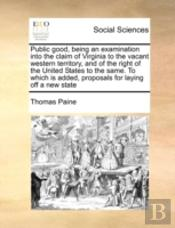 Public Good, Being An Examination Into The Claim Of Virginia To The Vacant Western Territory, And Of The Right Of The United States To The Same. To Wh