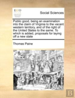 Bertrand.pt - Public Good, Being An Examination Into The Claim Of Virginia To The Vacant Western Territory, And Of The Right Of The United States To The Same. To Wh