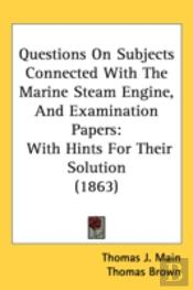 Questions On Subjects Connected With The Marine Steam Engine, And Examination Papers