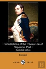 Recollections Of The Private Life Of Napoleon, Part I (Illustrated Edition) (Dodo Press)