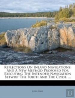 Bertrand.pt - Reflections On Inland Navigations: And A New Method Proposed For Executing The Intended Navigation Betwixt The Forth And The Clyde, ...