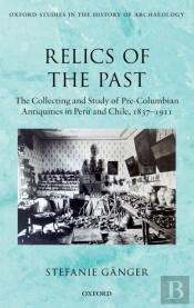 Relics Of The Past: The Collecting And Study Of Pre-Columbian Antiquities In Peru And Chile, 1837-1911