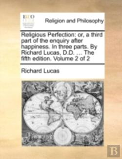 Bertrand.pt - Religious Perfection: Or, A Third Part Of The Enquiry After Happiness. In Three Parts. By Richard Lucas, D.D. ... The Fifth Edition. Volume 2 Of 2