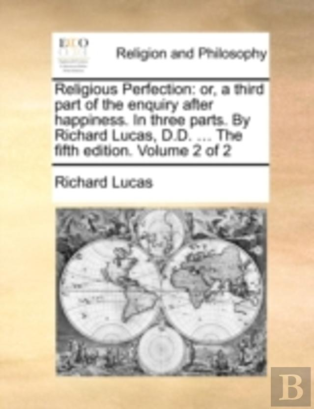Religious Perfection: Or, A Third Part Of The Enquiry After Happiness. In Three Parts. By Richard Lucas, D.D. ... The Fifth Edition. Volume 2 Of 2