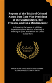 Reports Of The Trials Of Colonel Aaron Burr (Late Vice President Of The United States, ) For Treason, And For A Misdemeanor