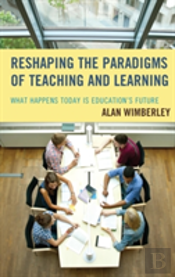 Reshaping The Paradigms Of Teaching And Learning