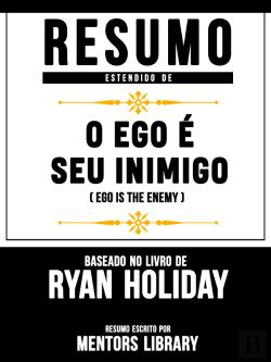 Bertrand.pt - Resumo Estendido: O Ego É Seu Inimigo (Ego Is The Enemy) - Baseado No Livro De Ryan Holiday